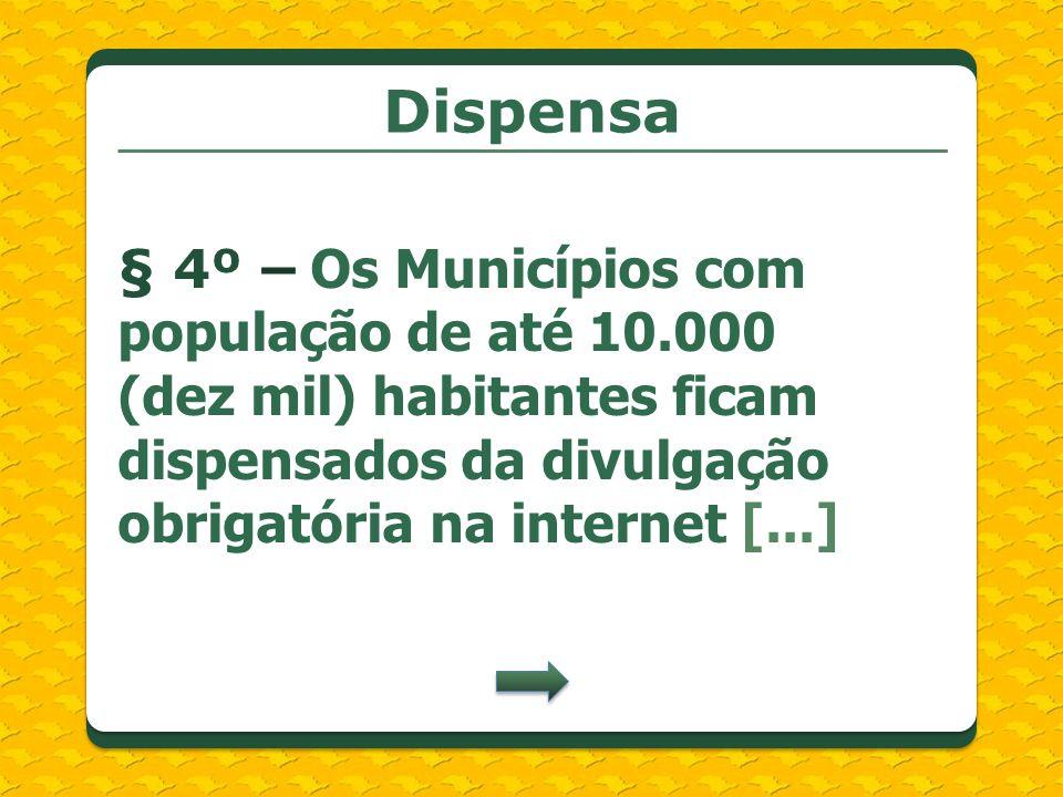 Dispensa§ 4º – Os Municípios com população de até 10.000 (dez mil) habitantes ficam dispensados da divulgação obrigatória na internet [...]